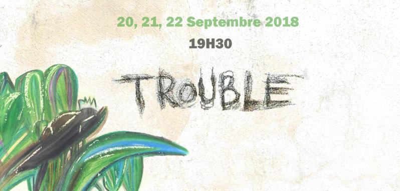 TROUBLE  20, 21, 22 septembre 2018 à 19h30
